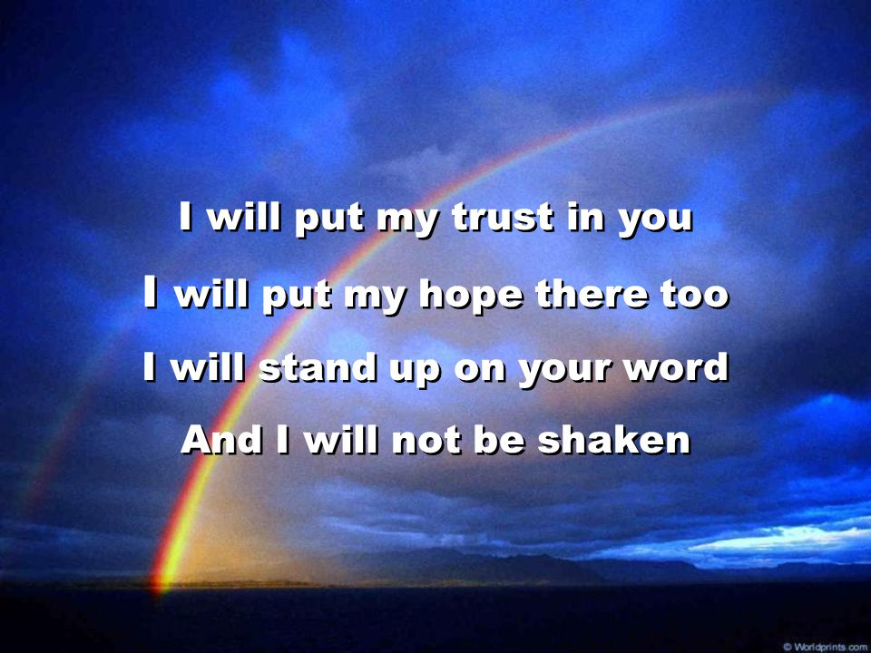 I will put my trust in you I will put my hope there too I will stand up on your word And I will not be shaken I will put my trust in you I will put my
