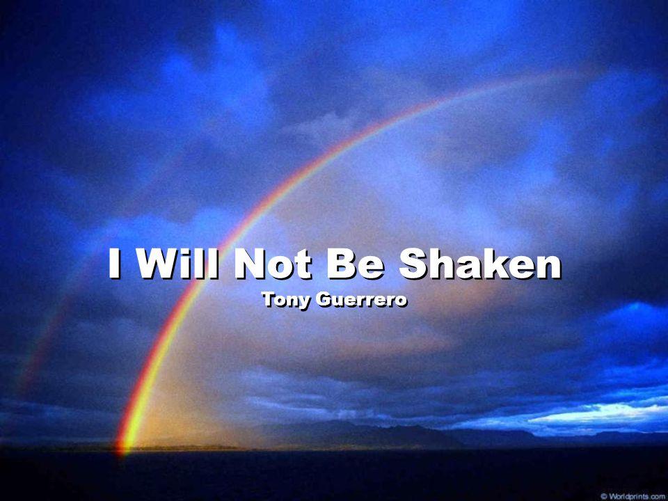 I Will Not Be Shaken Tony Guerrero I Will Not Be Shaken Tony Guerrero