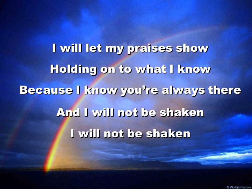 I will let my praises show Holding on to what I know Because I know you're always there And I will not be shaken I will not be shaken I will let my pr