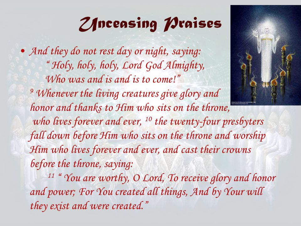 Unceasing Praises And they do not rest day or night, saying: Holy, holy, holy, Lord God Almighty, Who was and is and is to come! 9 Whenever the living creatures give glory and honor and thanks to Him who sits on the throne, who lives forever and ever, 10 the twenty-four presbyters fall down before Him who sits on the throne and worship Him who lives forever and ever, and cast their crowns before the throne, saying: 11 You are worthy, O Lord, To receive glory and honor and power; For You created all things, And by Your will they exist and were created.