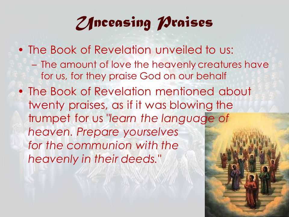 Unceasing Praises The Book of Revelation unveiled to us: –The amount of love the heavenly creatures have for us, for they praise God on our behalf The Book of Revelation mentioned about twenty praises, as if it was blowing the trumpet for us learn the language of heaven.