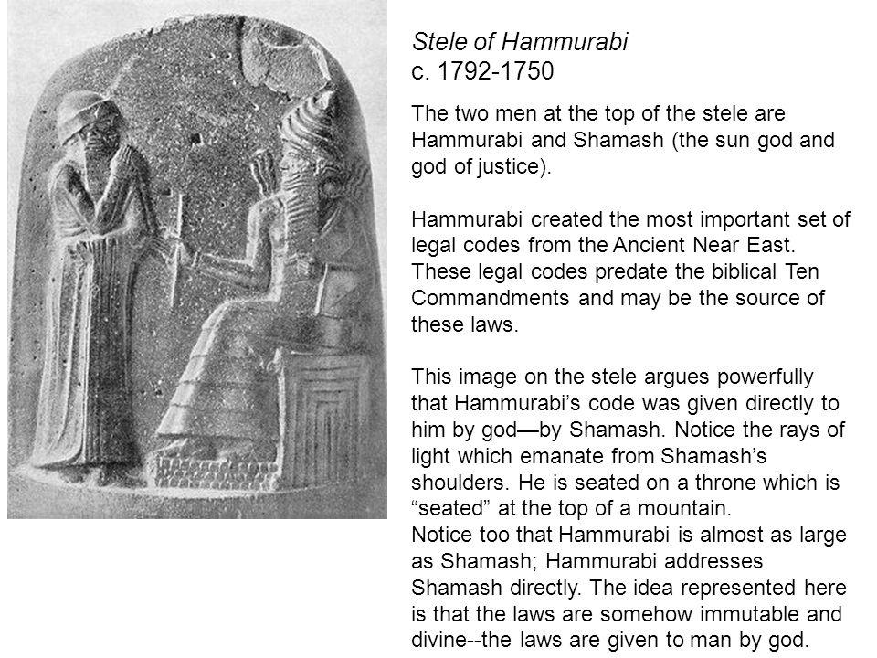 Stele of Hammurabi c. 1792-1750 The two men at the top of the stele are Hammurabi and Shamash (the sun god and god of justice). Hammurabi created the