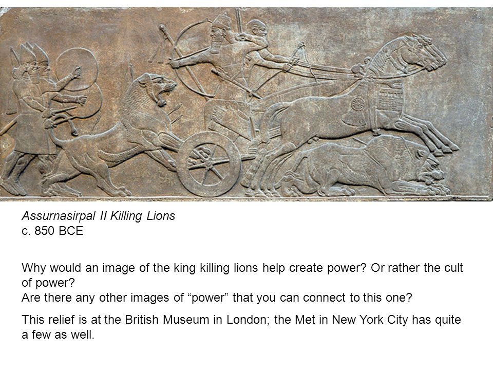 Assurnasirpal II Killing Lions c. 850 BCE Why would an image of the king killing lions help create power? Or rather the cult of power? Are there any o