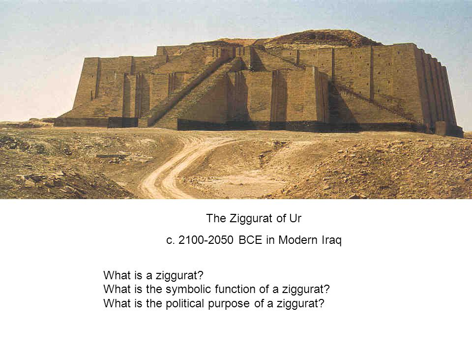 The Ziggurat of Ur c. 2100-2050 BCE in Modern Iraq What is a ziggurat? What is the symbolic function of a ziggurat? What is the political purpose of a