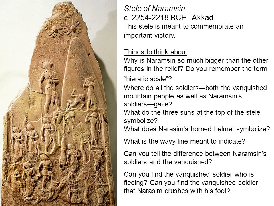 Stele of Naramsin c. 2254-2218 BCE Akkad This stele is meant to commemorate an important victory. Things to think about: Why is Naramsin so much bigge