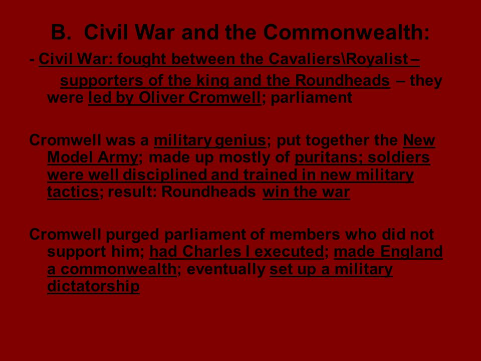 B. Civil War and the Commonwealth: - Civil War: fought between the Cavaliers\Royalist – supporters of the king and the Roundheads – they were led by O