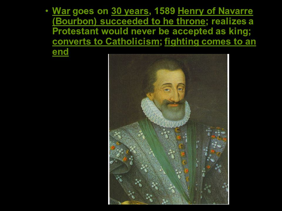 War goes on 30 years, 1589 Henry of Navarre (Bourbon) succeeded to he throne; realizes a Protestant would never be accepted as king; converts to Catholicism; fighting comes to an end