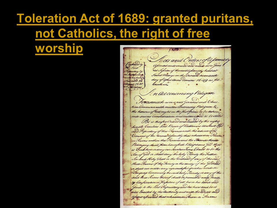 Toleration Act of 1689: granted puritans, not Catholics, the right of free worship