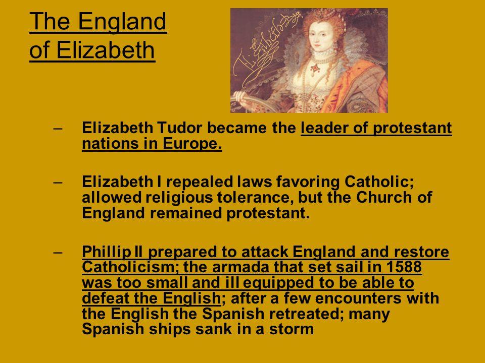 The England of Elizabeth –Elizabeth Tudor became the leader of protestant nations in Europe. –Elizabeth I repealed laws favoring Catholic; allowed rel
