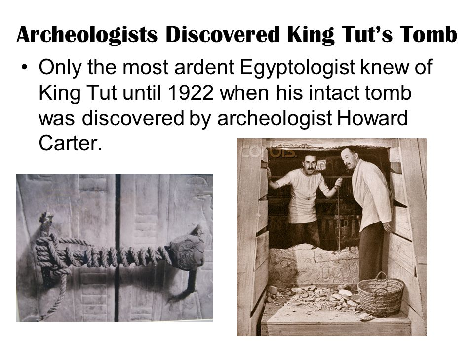 Archeologists Discovered King Tut's Tomb Only the most ardent Egyptologist knew of King Tut until 1922 when his intact tomb was discovered by archeologist Howard Carter.