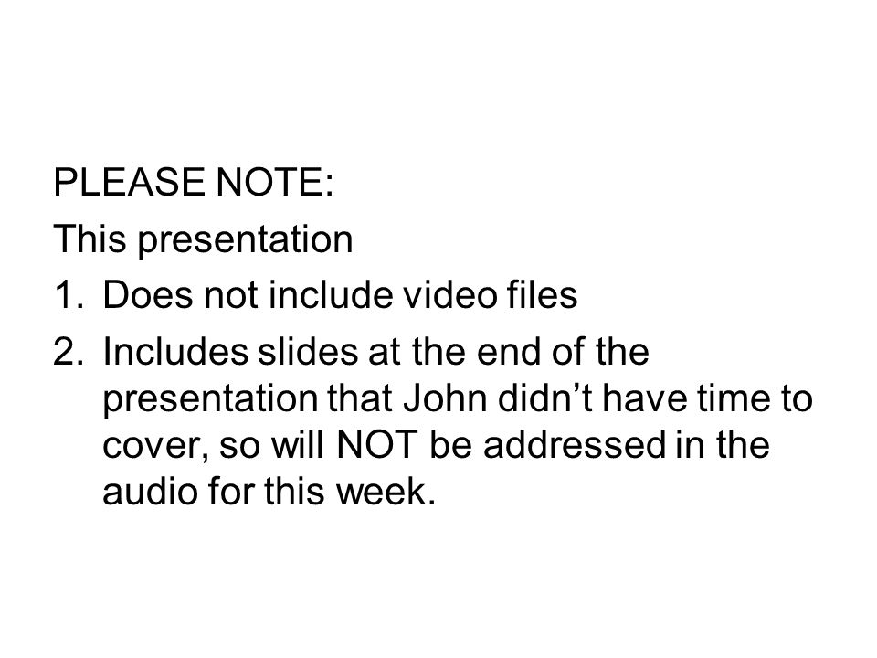 PLEASE NOTE: This presentation 1.Does not include video files 2.Includes slides at the end of the presentation that John didn't have time to cover, so will NOT be addressed in the audio for this week.