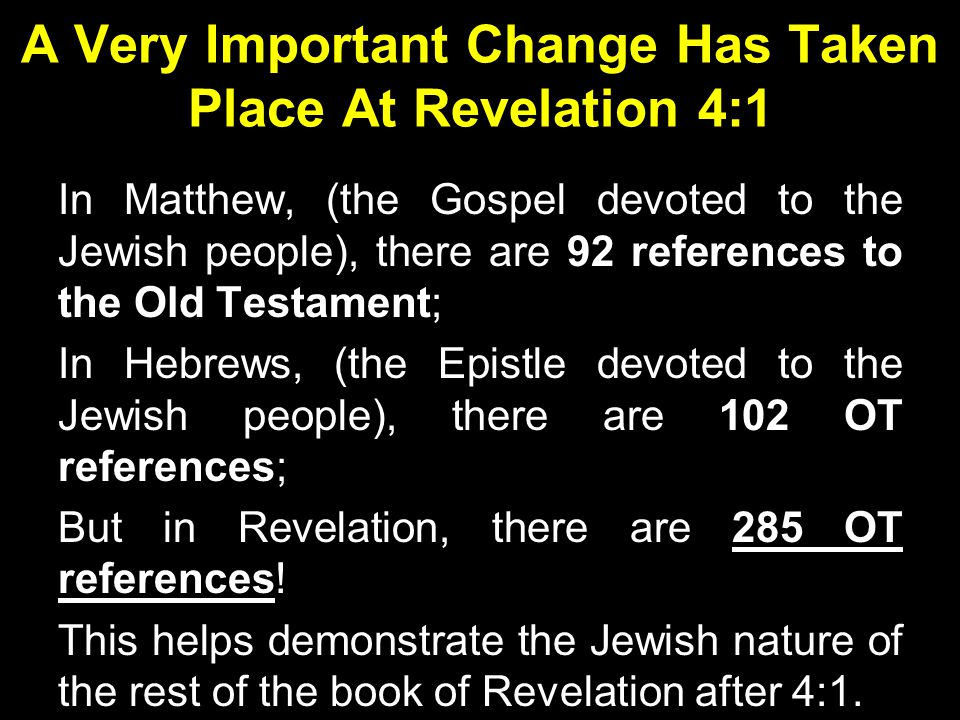 A Very Important Change Has Taken Place At Revelation 4:1 In Matthew, (the Gospel devoted to the Jewish people), there are 92 references to the Old Testament; In Hebrews, (the Epistle devoted to the Jewish people), there are 102 OT references; But in Revelation, there are 285 OT references.