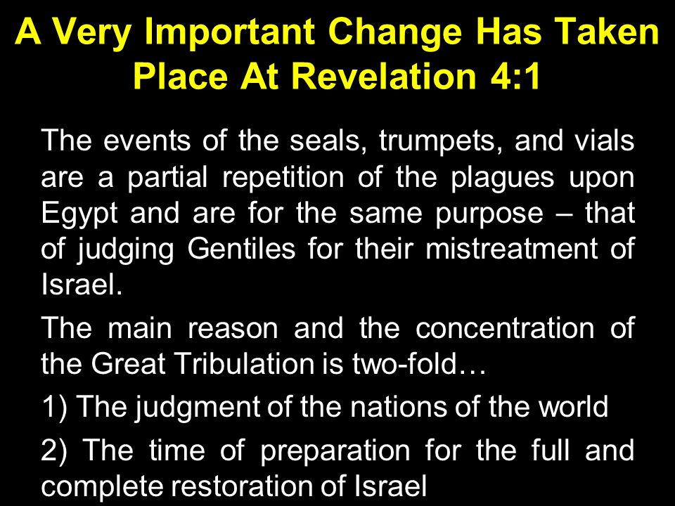 A Very Important Change Has Taken Place At Revelation 4:1 The events of the seals, trumpets, and vials are a partial repetition of the plagues upon Egypt and are for the same purpose – that of judging Gentiles for their mistreatment of Israel.