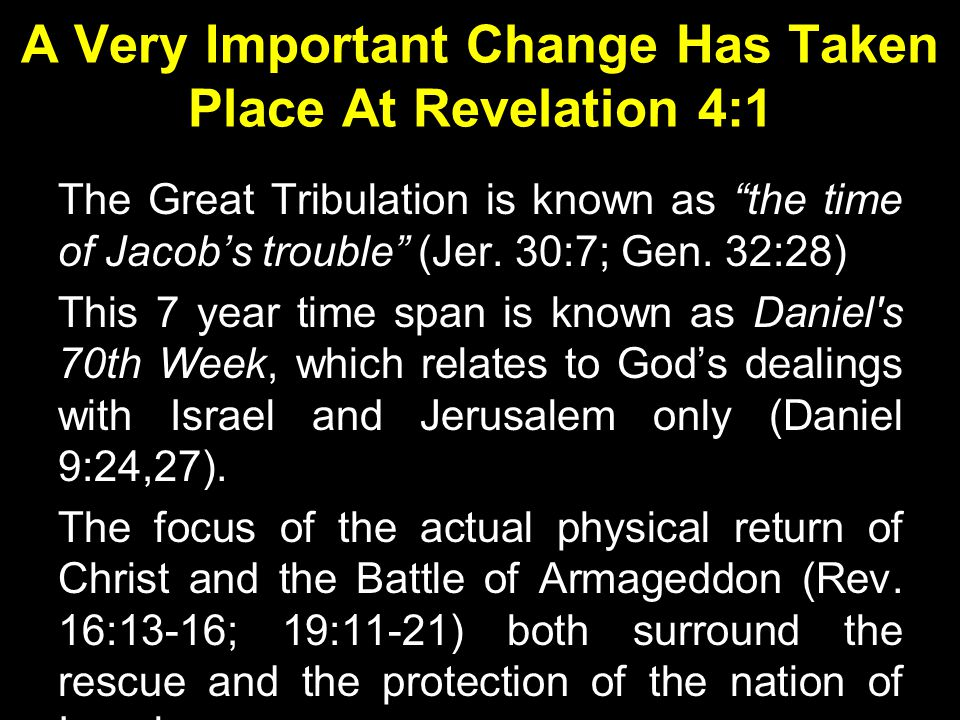 A Very Important Change Has Taken Place At Revelation 4:1 The Great Tribulation is known as the time of Jacob's trouble (Jer.