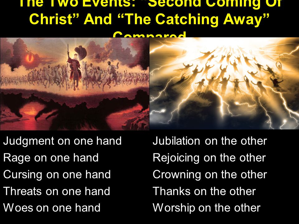 Jubilation on the other Rejoicing on the other Crowning on the other Thanks on the other Worship on the other Judgment on one hand Rage on one hand Cursing on one hand Threats on one hand Woes on one hand The Two Events: Second Coming Of Christ And The Catching Away Compared