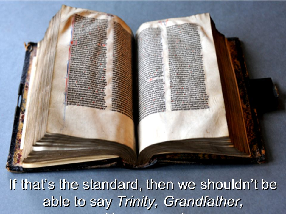 If that's the standard, then we shouldn't be able to say Trinity, Grandfather, Homosexual