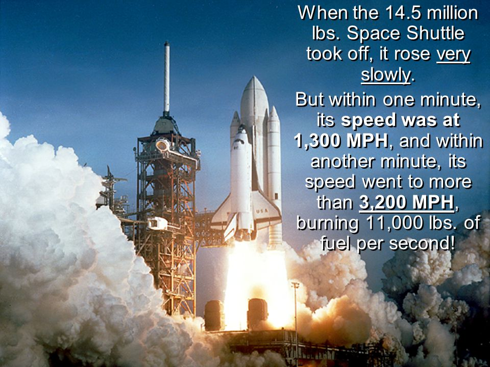When the 14.5 million lbs. Space Shuttle took off, it rose very slowly.