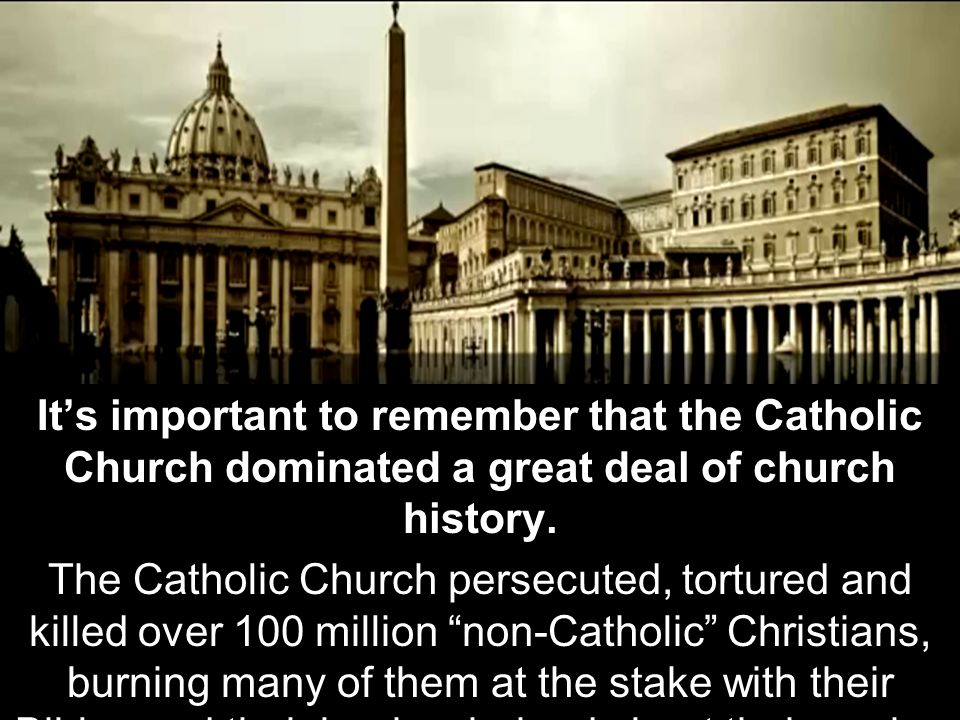 It's important to remember that the Catholic Church dominated a great deal of church history.