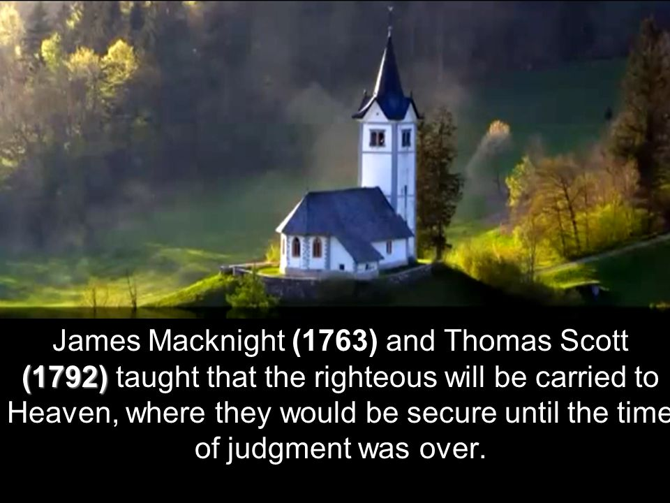 (1792) James Macknight (1763) and Thomas Scott (1792) taught that the righteous will be carried to Heaven, where they would be secure until the time of judgment was over.