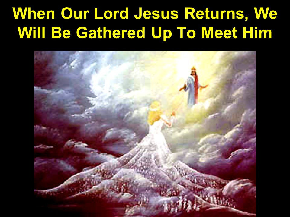 When Our Lord Jesus Returns, We Will Be Gathered Up To Meet Him