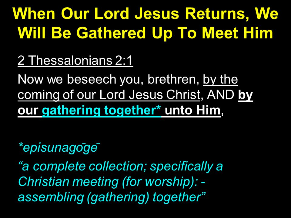 2 Thessalonians 2:1 Now we beseech you, brethren, by the coming of our Lord Jesus Christ, AND by our gathering together* unto Him, *episunago ̄ ge ̄ a complete collection; specifically a Christian meeting (for worship): - assembling (gathering) together