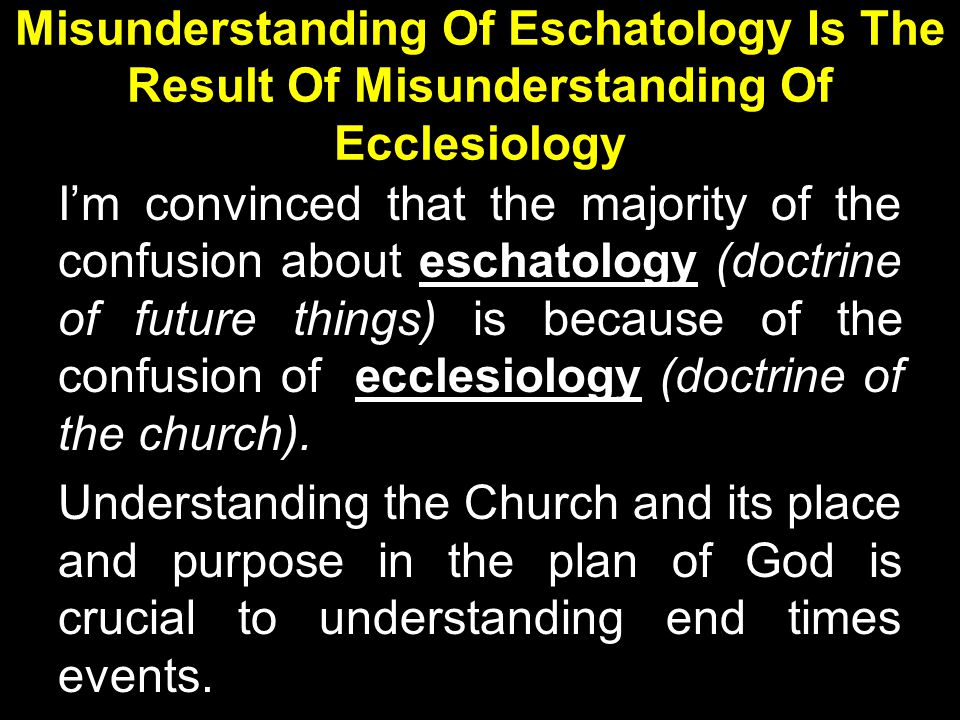 Misunderstanding Of Eschatology Is The Result Of Misunderstanding Of Ecclesiology I'm convinced that the majority of the confusion about eschatology (doctrine of future things) is because of the confusion of ecclesiology (doctrine of the church).
