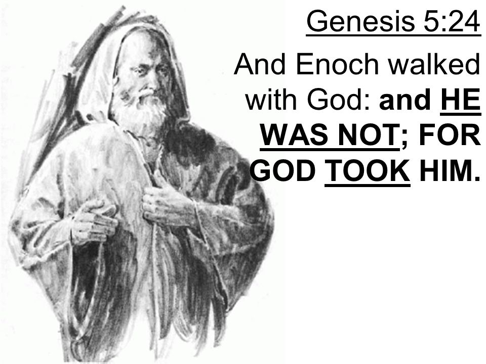 Genesis 5:24 And Enoch walked with God: and HE WAS NOT; FOR GOD TOOK HIM.