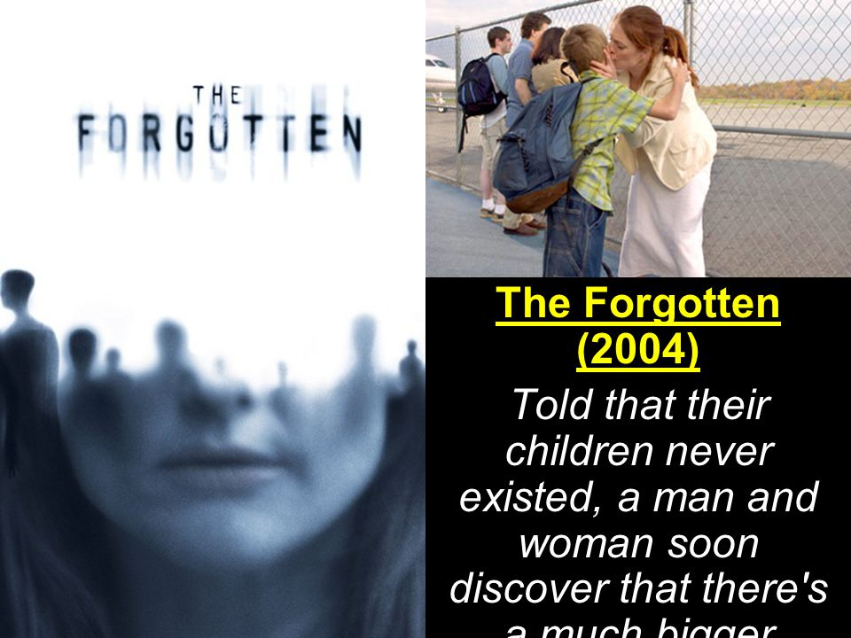 The Forgotten (2004) Told that their children never existed, a man and woman soon discover that there s a much bigger enemy at work.