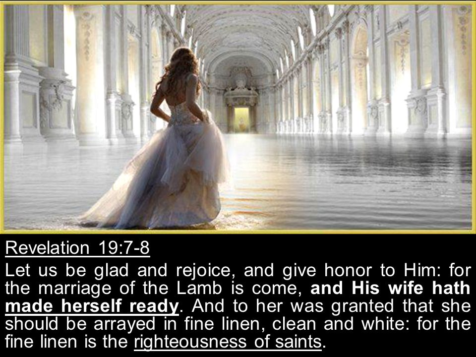 Revelation 19:7-8 Let us be glad and rejoice, and give honor to Him: for the marriage of the Lamb is come, and His wife hath made herself ready.