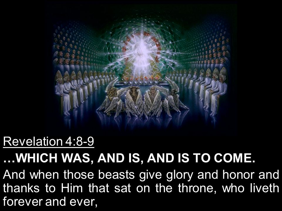 Revelation 4:8-9 …WHICH WAS, AND IS, AND IS TO COME.