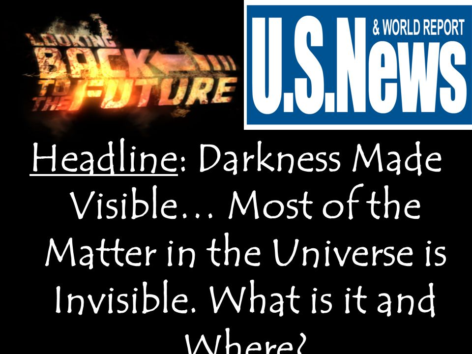 Headline: Darkness Made Visible… Most of the Matter in the Universe is Invisible.