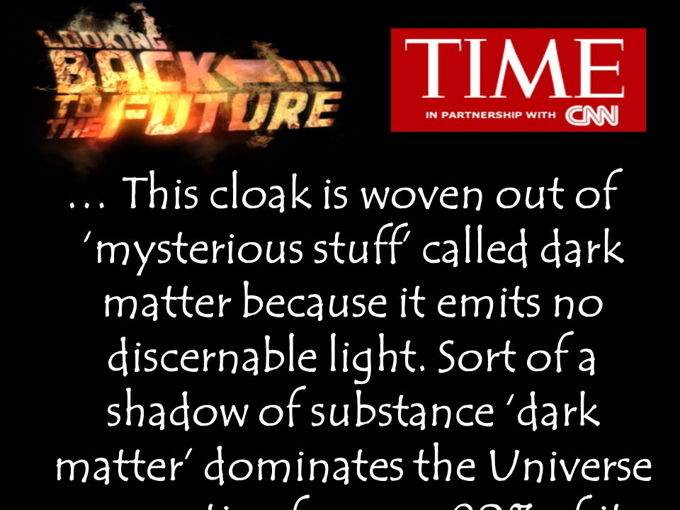 … This cloak is woven out of 'mysterious stuff' called dark matter because it emits no discernable light.