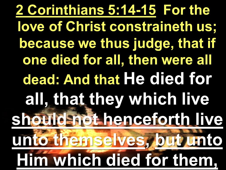 2 Corinthians 5:14-15 For the love of Christ constraineth us; because we thus judge, that if one died for all, then were all dead: And that He died for all, that they which live should not henceforth live unto themselves, but unto Him which died for them, and rose again.