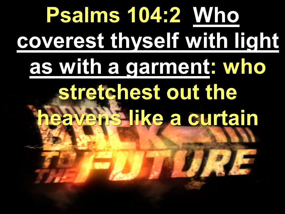 Psalms 104:2 Who coverest thyself with light as with a garment: who stretchest out the heavens like a curtain