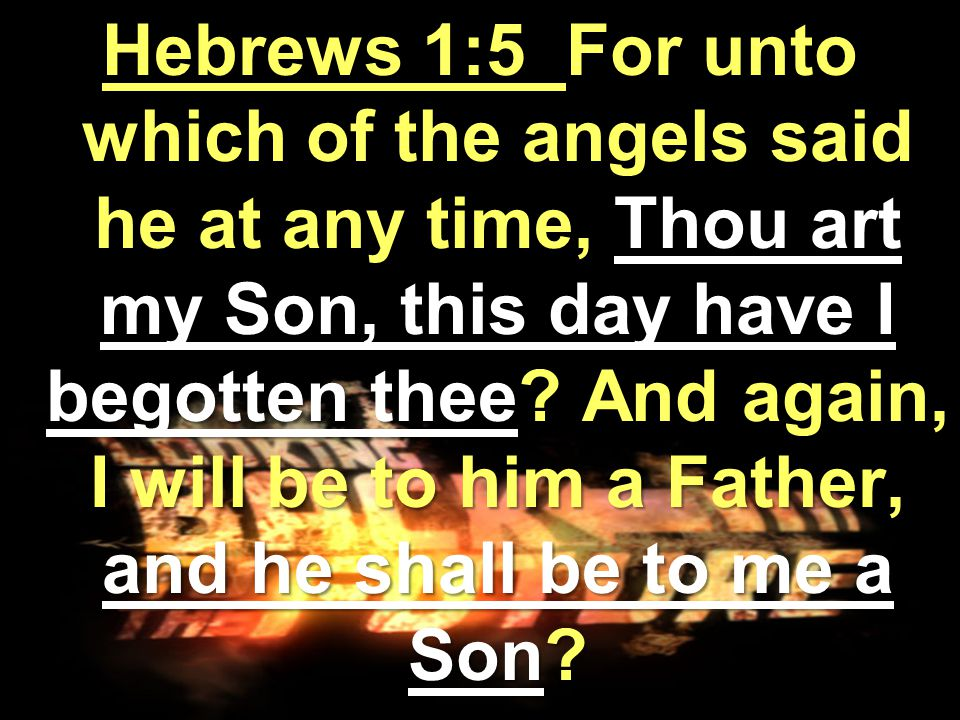 Hebrews 1:5 For unto which of the angels said he at any time, Thou art my Son, this day have I begotten thee.