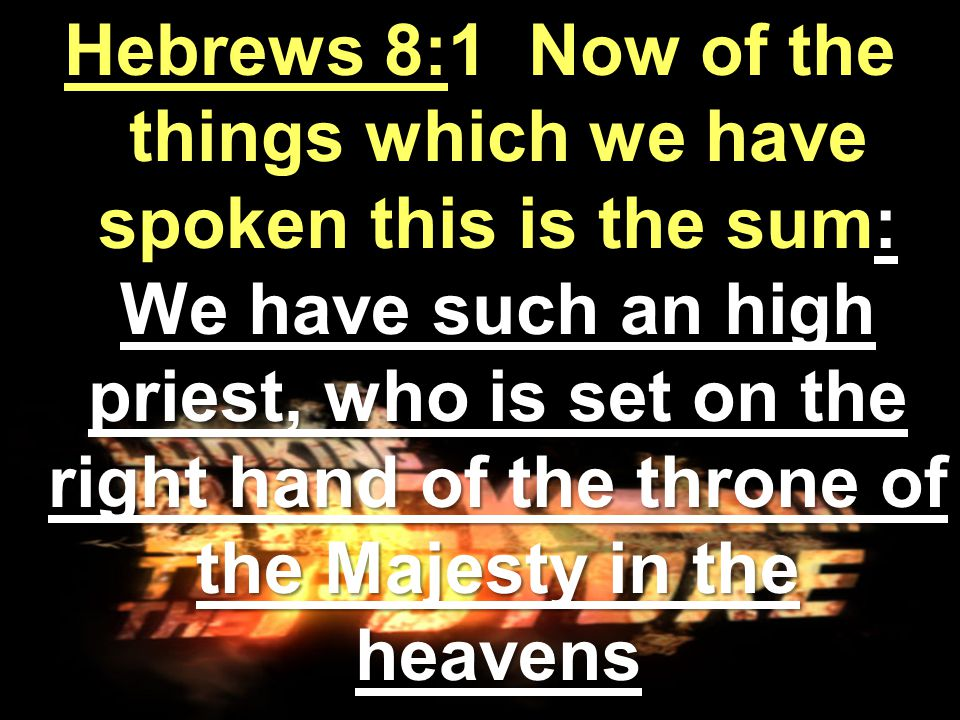 Hebrews 8:1 Now of the things which we have spoken this is the sum: We have such an high priest, who is set on the right hand of the throne of the Majesty in the heavens