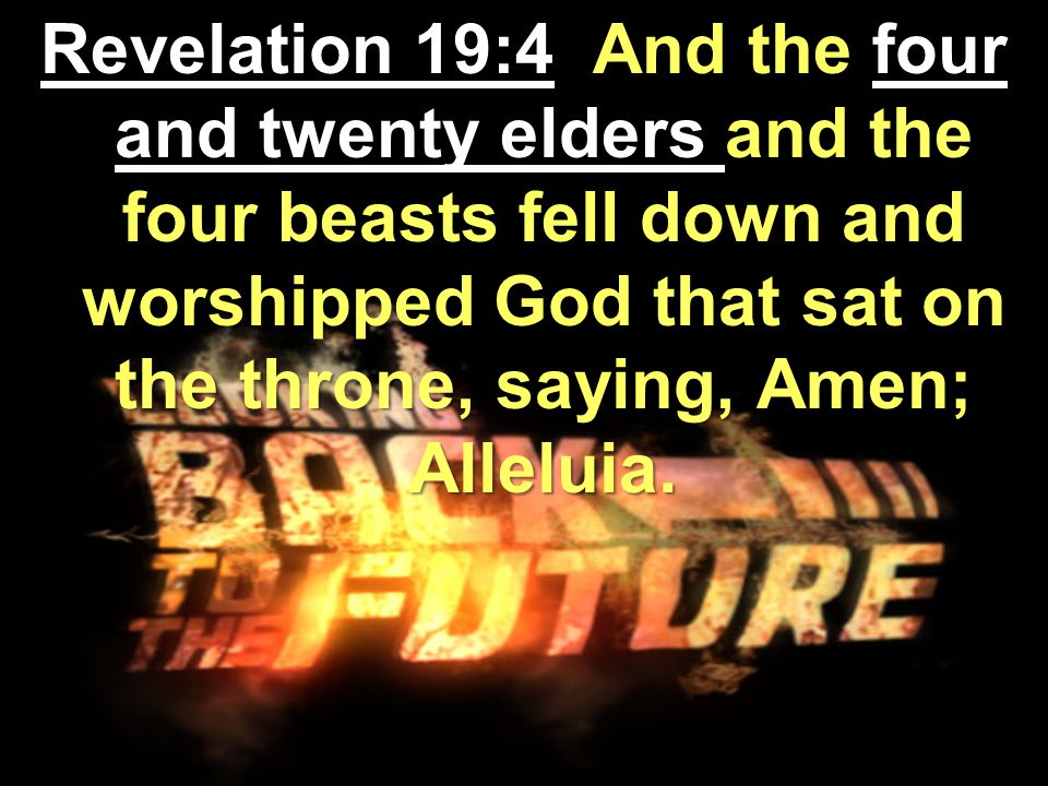 Revelation 19:4 And the four and twenty elders and the four beasts fell down and worshipped God that sat on the throne, saying, Amen; Alleluia.
