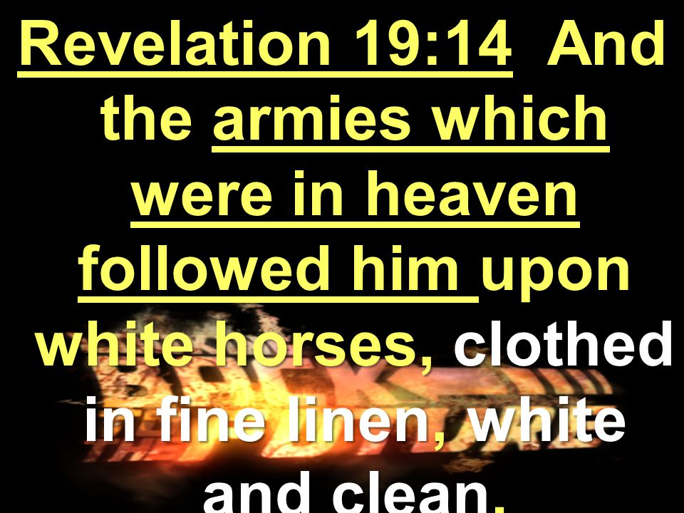 Revelation 19:14 And the armies which were in heaven followed him upon white horses, clothed in fine linen, white and clean.