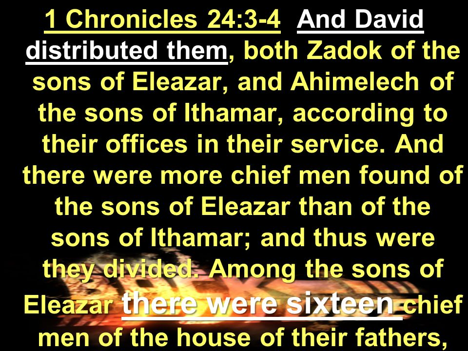 1 Chronicles 24:3-4 And David distributed them, both Zadok of the sons of Eleazar, and Ahimelech of the sons of Ithamar, according to their offices in their service.