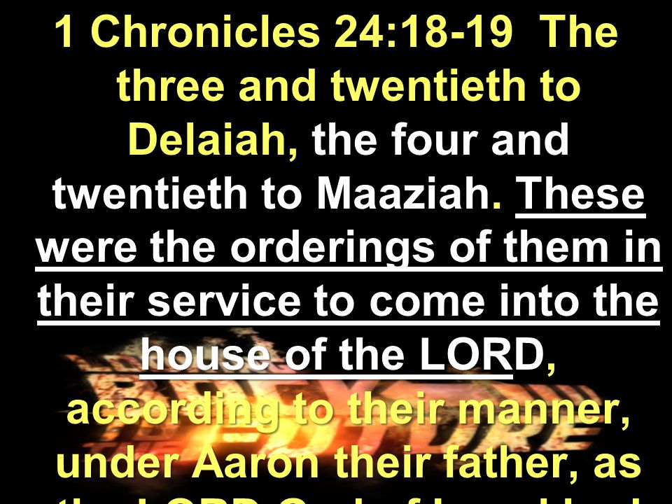 1 Chronicles 24:18-19 The three and twentieth to Delaiah, the four and twentieth to Maaziah.