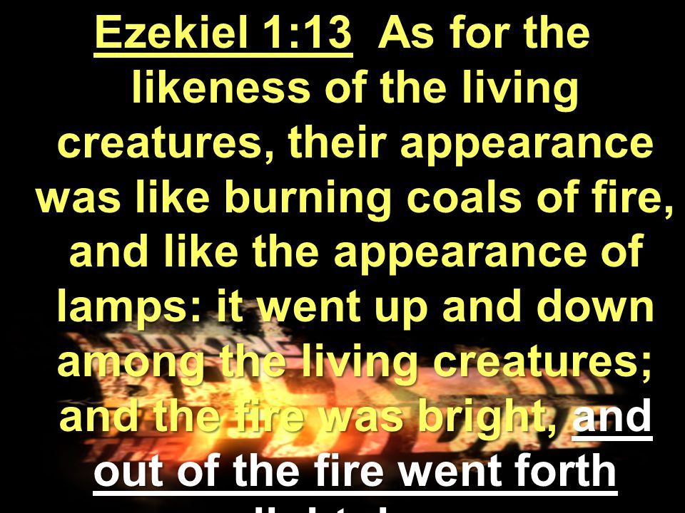 Ezekiel 1:13 As for the likeness of the living creatures, their appearance was like burning coals of fire, and like the appearance of lamps: it went up and down among the living creatures; and the fire was bright, and out of the fire went forth lightning.