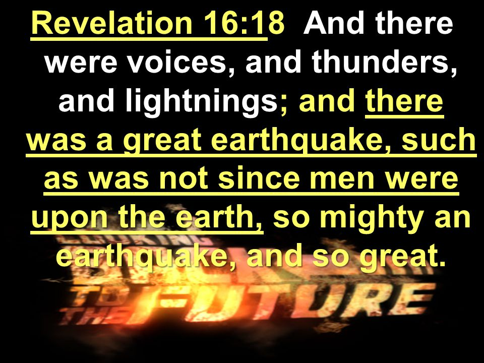 Revelation 16:18 And there were voices, and thunders, and lightnings; and there was a great earthquake, such as was not since men were upon the earth, so mighty an earthquake, and so great.