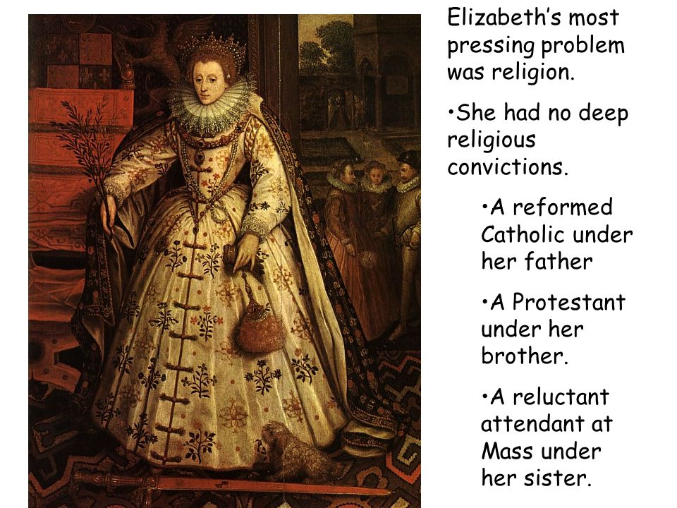 Elizabeth's most pressing problem was religion. She had no deep religious convictions.