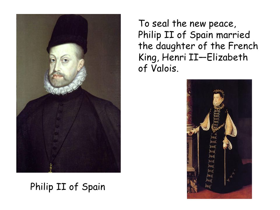 Philip II of Spain To seal the new peace, Philip II of Spain married the daughter of the French King, Henri II—Elizabeth of Valois.