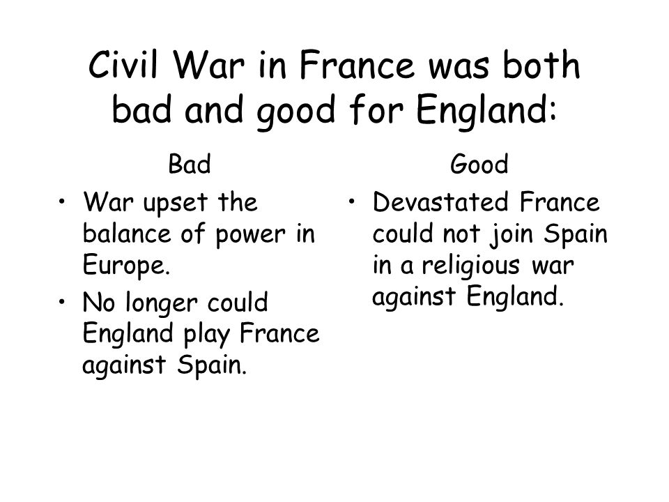 Civil War in France was both bad and good for England: Bad War upset the balance of power in Europe.