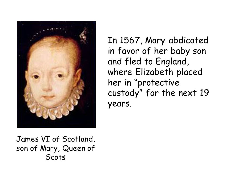 James VI of Scotland, son of Mary, Queen of Scots In 1567, Mary abdicated in favor of her baby son and fled to England, where Elizabeth placed her in protective custody for the next 19 years.