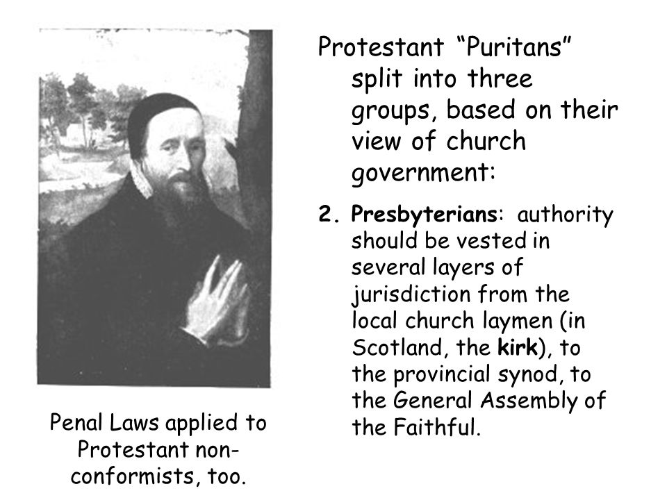 Protestant Puritans split into three groups, based on their view of church government: 2.Presbyterians: authority should be vested in several layers of jurisdiction from the local church laymen (in Scotland, the kirk), to the provincial synod, to the General Assembly of the Faithful.