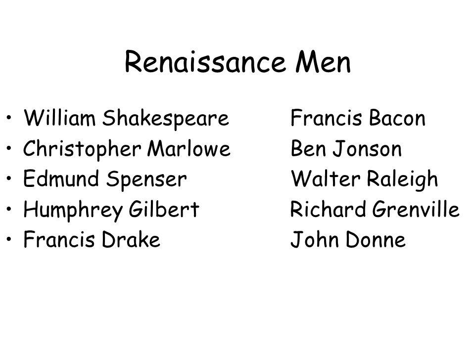 Renaissance Men William ShakespeareFrancis Bacon Christopher MarloweBen Jonson Edmund SpenserWalter Raleigh Humphrey GilbertRichard Grenville Francis DrakeJohn Donne