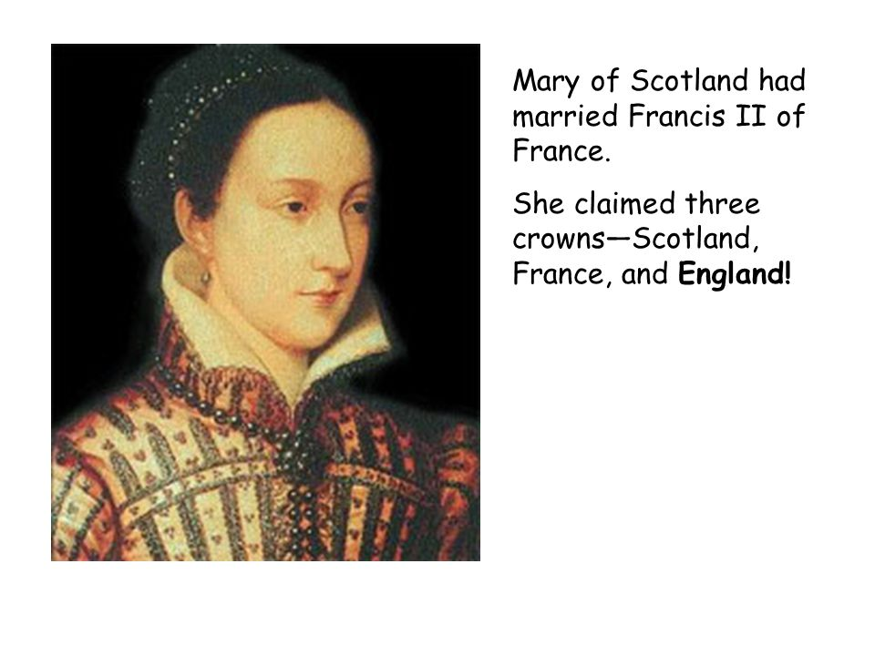Mary of Scotland had married Francis II of France.