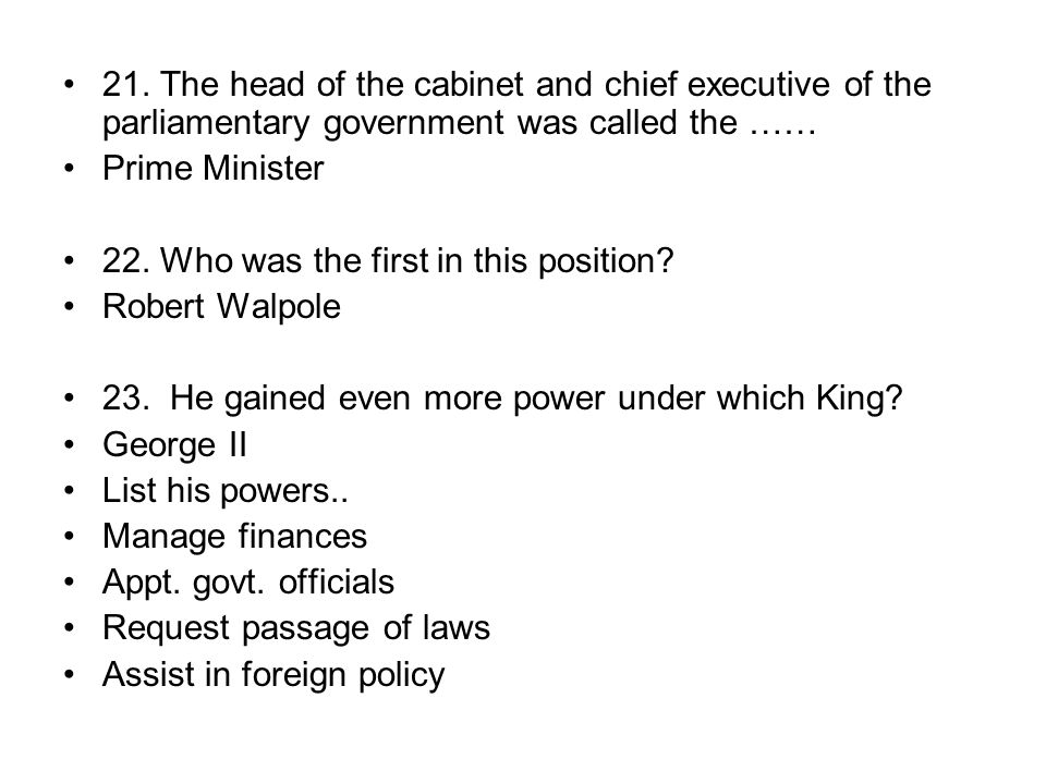 21. The head of the cabinet and chief executive of the parliamentary government was called the …… Prime Minister 22. Who was the first in this positio